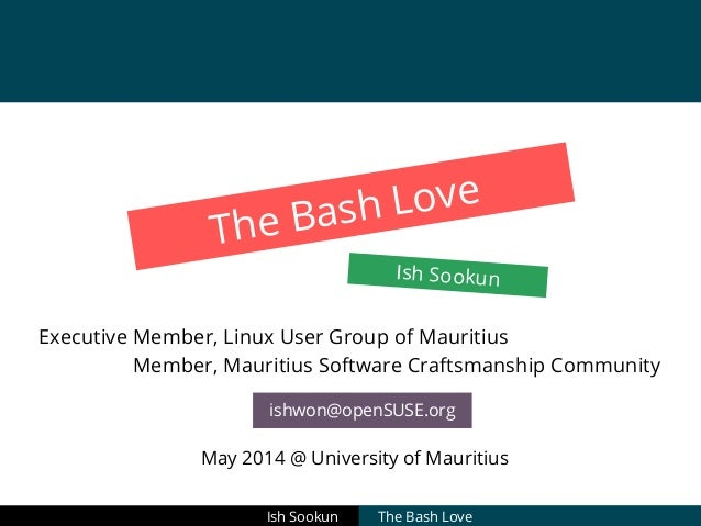 The Bash Love Ish Sookun Executive Member, Linux User Group of Mauritius Member, Mauritius Software Craftsmanship Communit...