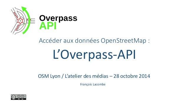 Accéder aux données OpenStreetMap:  L'Overpass-API  François Lacombe  OSM Lyon / L'atelier des médias –28 octobre 2014