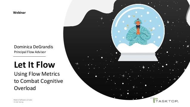 Master Software at Scale © 2020 Tasktop Let It Flow Using Flow Metrics to Combat Cognitive Overload Webinar Dominica DeGra...