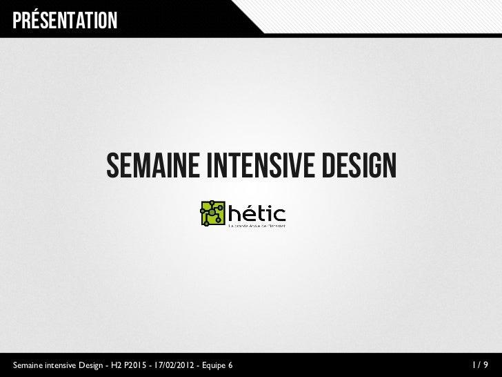 Présentation                         Semaine intensive DesignSemaine intensive Design - H2 P2015 - 17/02/2012 - Equipe 6  ...