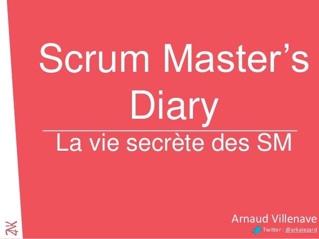 Scrum Master's Diary La vie secrète des SM Arnaud Villenave Twitter : @arkalezard