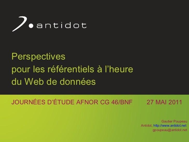 Perspectives  pour les référentiels à l'heure  du Web de données JOURNÉES D'ÉTUDE AFNOR CG 46/BNF  27 MAI 2011 Gautier Pou...