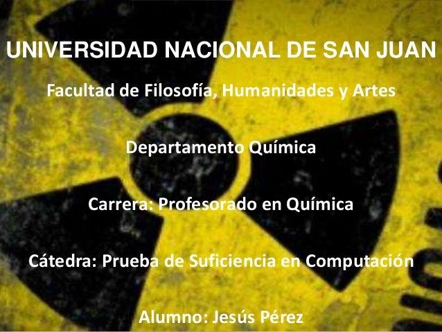 UNIVERSIDAD NACIONAL DE SAN JUAN  Facultad de Filosofía, Humanidades y Artes  Departamento Química  Carrera: Profesorado e...