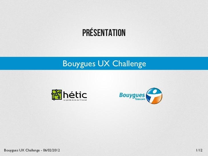 Présentation                                     Bouygues UX ChallengeBouygues UX Challenge - 06/02/2012                  ...