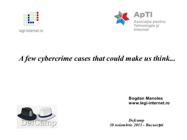 A few cybercrime cases that could make us think...  Bogdan Manolea www.legi-internet.ro  Defcamp 30 noiembrie 2013 - Bucur...