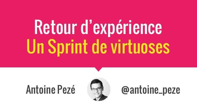 Antoine Pezé @antoine_peze Retour d'expérience Un Sprint de virtuoses