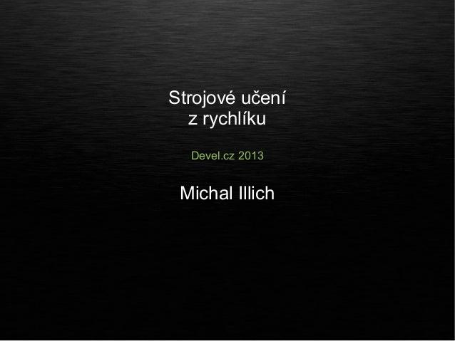 Strojové učení  z rychlíku  Devel.cz 2013 Michal Illich