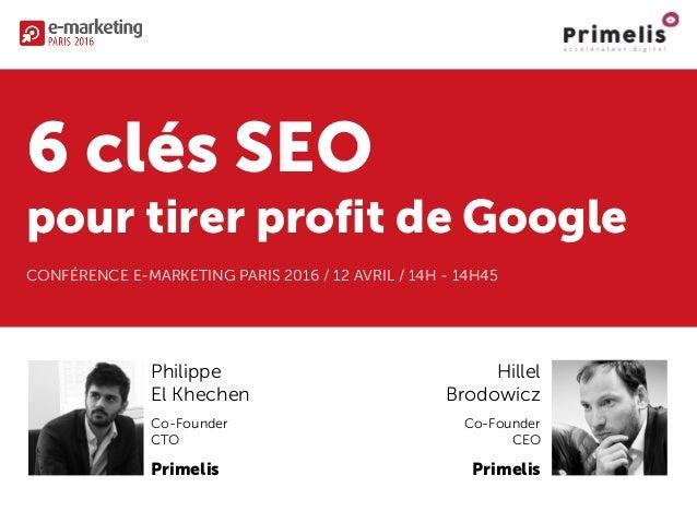 6 clés SEO pour tirer profit de Google CONFÉRENCE E-MARKETING PARIS 2016 / 12 AVRIL / 14H - 14H45 Philippe El Khechen Co-F...