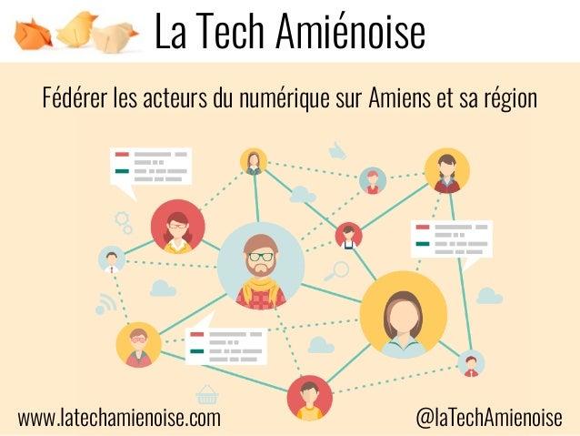 Fédérer les acteurs du numérique sur Amiens et sa région La Tech Amiénoise www.latechamienoise.com @laTechAmienoise