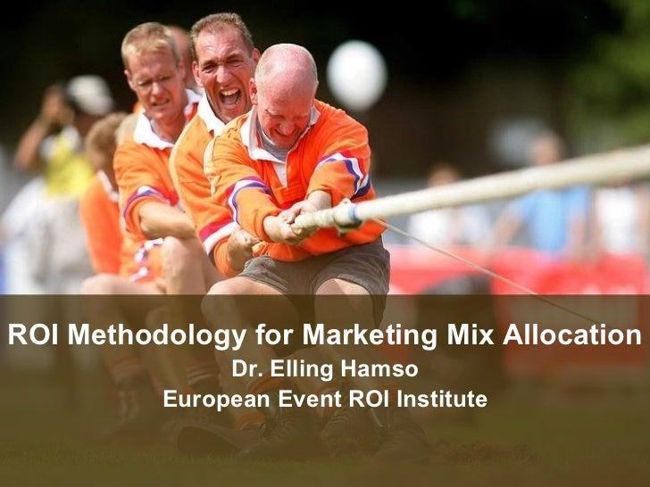 ROI Methodology for Marketing Mix Allocation Dr. Elling Hamso European Event ROI Institute