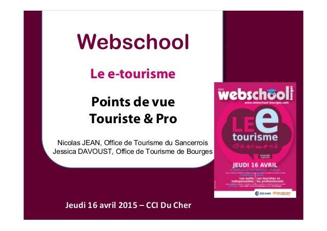 Webschool Le e-tourisme Points de vue Touriste & Pro Jeudi16avril2015– CCIDuCher Nicolas JEAN, Office de Tourisme du...