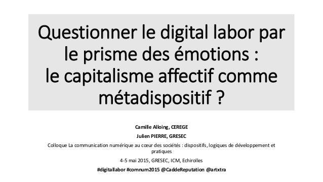 Questionner le digital labor par le prisme des émotions : le capitalisme affectif comme métadispositif ? Camille Alloing, ...