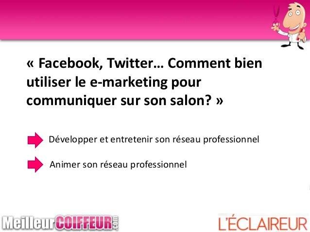 « Facebook, Twitter… Comment bien utiliser le e-marketing pour communiquer sur son salon? » Développer et entretenir son r...
