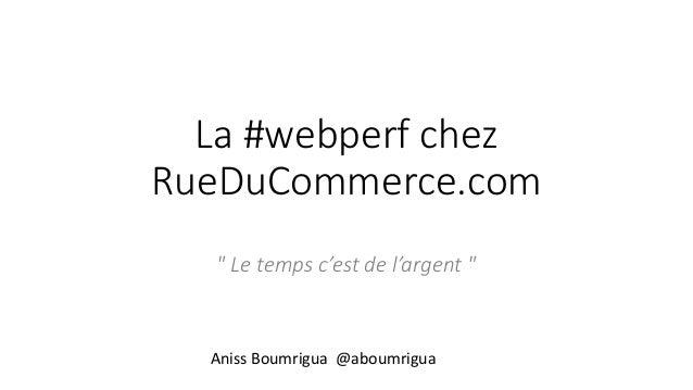 """La #webperf chez RueDuCommerce.com """" Le temps c'est de l'argent """" Aniss Boumrigua @aboumrigua"""