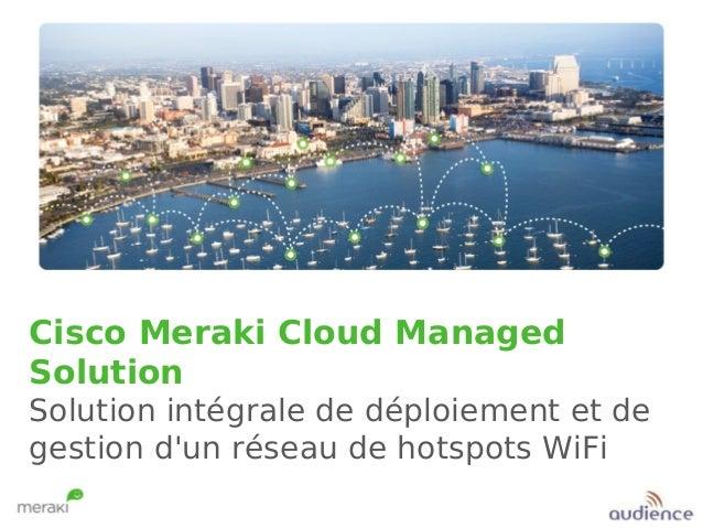Cisco Meraki Cloud Managed Solution Solution intégrale de déploiement et de gestion d'un réseau de hotspots WiFi