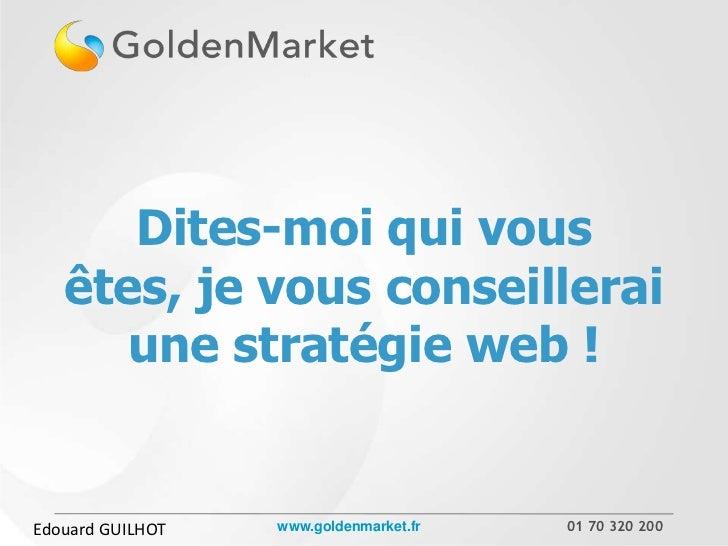 Dites-moi qui vous   êtes, je vous conseillerai      une stratégie web !Edouard GUILHOT   www.goldenmarket.fr   01 70 320 ...
