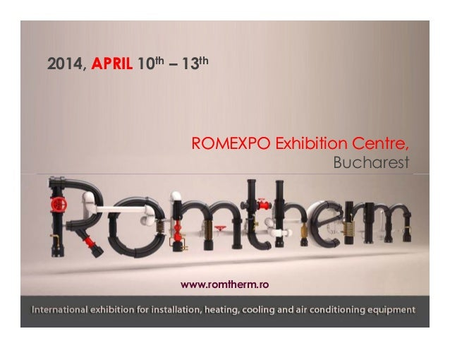 2014, APRIL 10th – 13th  ROMEXPO Exhibition Centre, Bucharest  www.romtherm.ro
