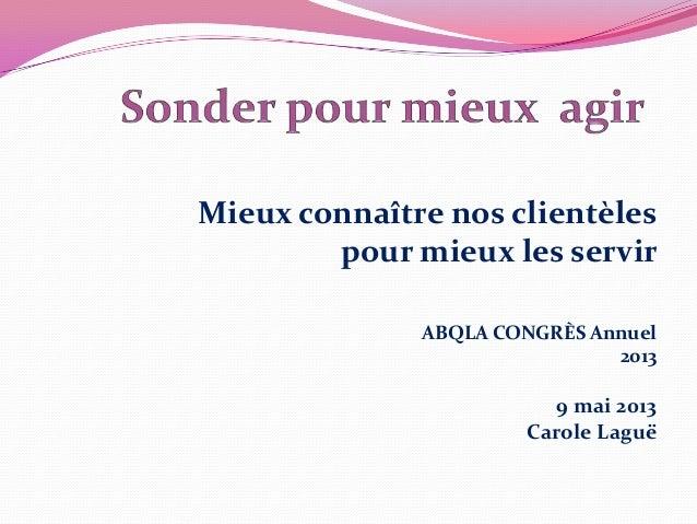 Mieux connaître nos clientèlespour mieux les servirABQLA CONGRÈS Annuel20139 mai 2013Carole Laguë