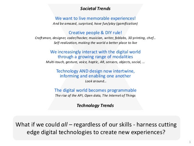 Societal TrendsWe want to live memorable experiences!And be amazed, surprised, have fun/play (gamification)Creative people...