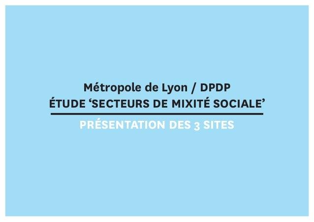 Métropole de Lyon / DPDP ÉTUDE 'SECTEURS DE MIXITÉ SOCIALE' PRÉSENTATION DES 3 SITES