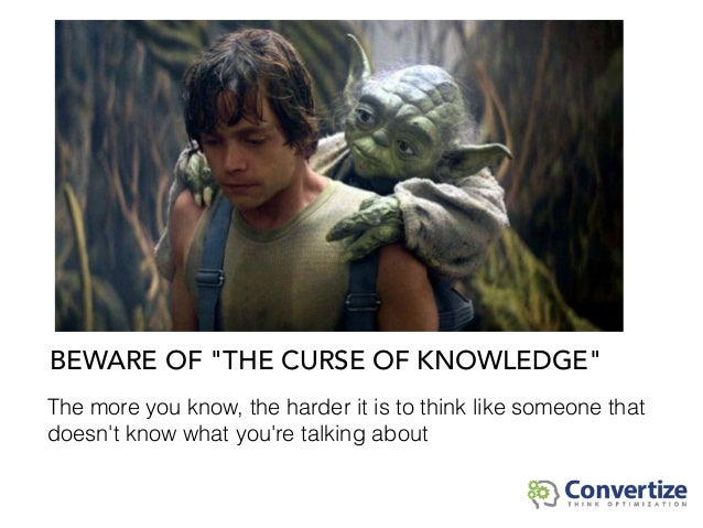 """BEWARE OF """"THE CURSE OF KNOWLEDGE"""" The more you know, the harder it is to think like someone that doesn't know what you're..."""