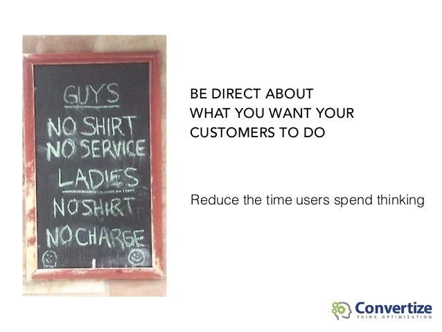 Reduce the time users spend thinking BE DIRECT ABOUT WHAT YOU WANT YOUR CUSTOMERS TO DO
