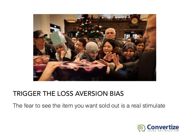 The fear to see the item you want sold out is a real stimulate TRIGGER THE LOSS AVERSION BIAS