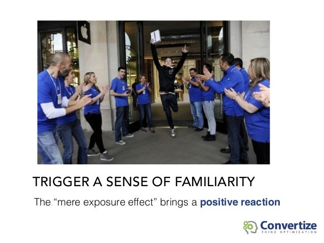 """TRIGGER A SENSE OF FAMILIARITY The """"mere exposure effect"""" brings a positive reaction"""