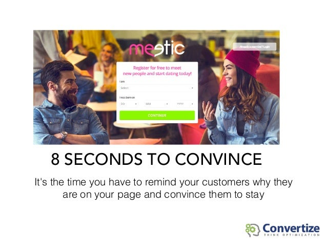 8 SECONDS TO CONVINCE It's the time you have to remind your customers why they are on your page and convince them to stay
