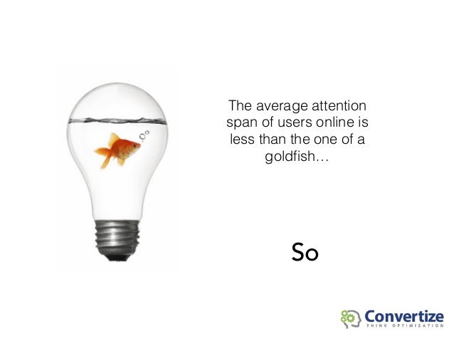 The average attention span of users online is less than the one of a goldfish… So