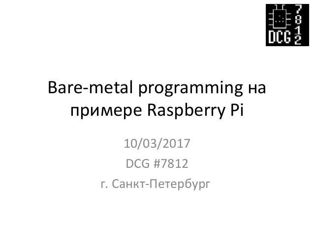 Bare-metal programming на примере Raspberry Pi 10/03/2017 DCG #7812 г. Санкт-Петербург