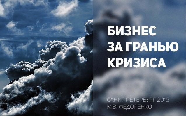 БИЗНЕС ЗА ГРАНЬЮ КРИЗИСА Санкт Петербург 2015 М.В. Федоренко