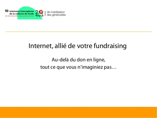 Internet, allié de votre fundraising          Au-delà du don en ligne,    tout ce que vous n'imaginiez pas…