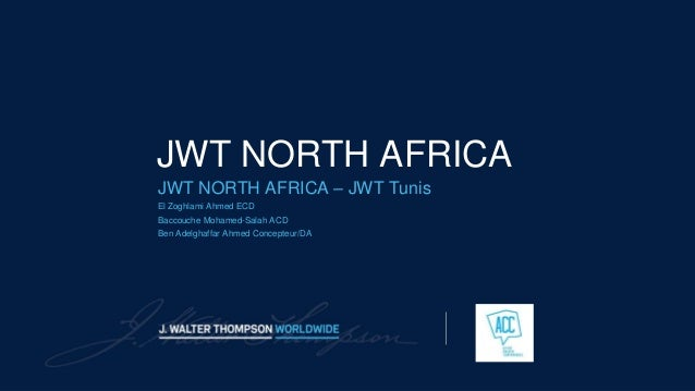 JWT NORTH AFRICA JWT NORTH AFRICA – JWT Tunis El Zoghlami Ahmed ECD Baccouche Mohamed-Salah ACD Ben Adelghaffar Ahmed Conc...