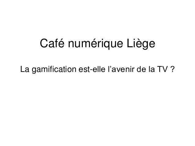 Café numérique Liège  La gamification est-elle l'avenir de la TV ?
