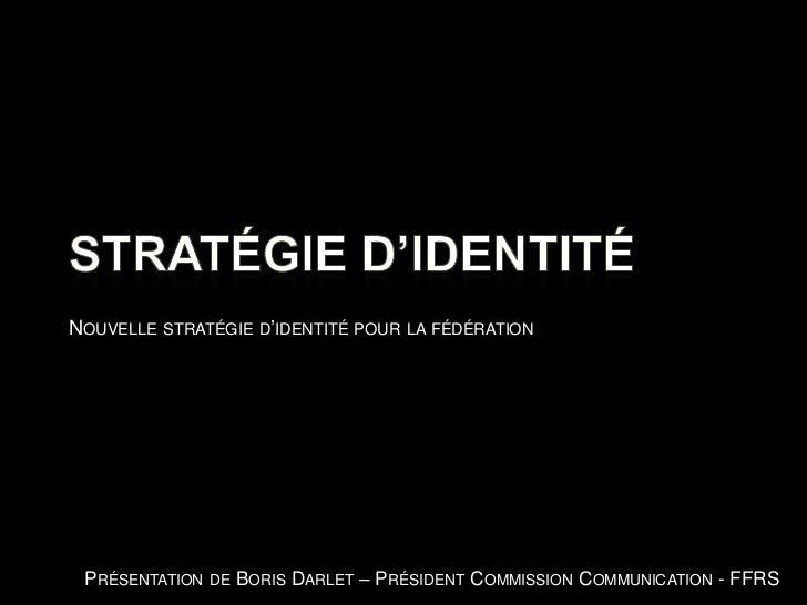 Stratégie d'identité<br />Nouvelle stratégie d'identité pour la fédération<br />Présentation de Boris Darlet – Président C...
