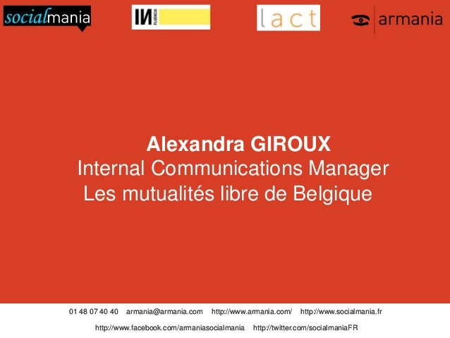 Alexandra GIROUX Internal Communications Manager Les mutualités libre de Belgique  01 48 07 40 40  armania@armania.com  h...
