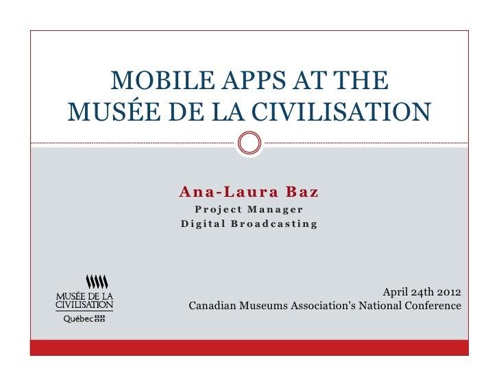 MOBILE APPS AT THEMUSÉE DE LA CIVILISATION       A n a- Laur a B az         Project Manager       Digital Broadcasting    ...