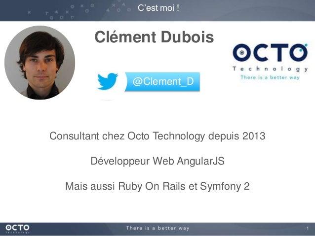1  C'est moi !  Clément Dubois  @Clement_D  Consultant chez Octo Technology depuis 2013  Développeur Web AngularJS  Mais a...