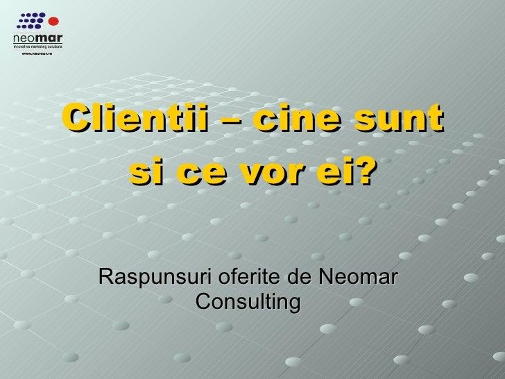 Clientii – cine sunt si ce vor ei? Raspunsuri oferite de Neomar Consulting