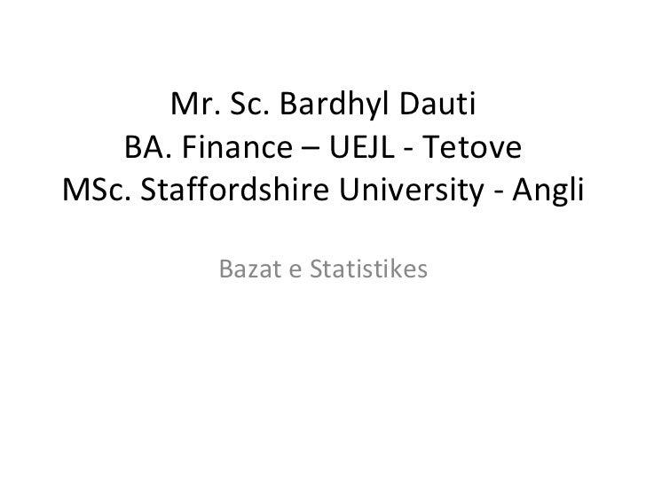 Mr. Sc. Bardhyl Dauti BA. Finance – UEJL - Tetove MSc. Staffordshire University - Angli Bazat e Statistikes