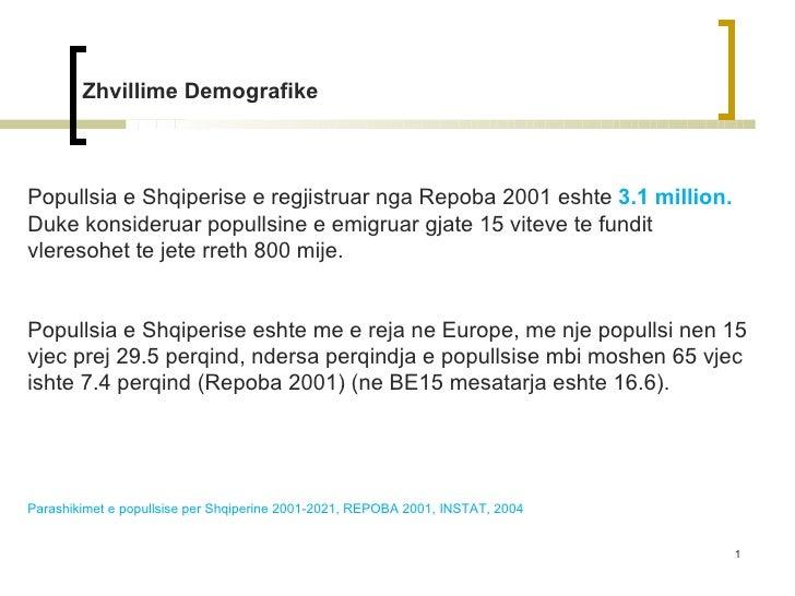 Zhvillime Demografike Popullsia e Shqiperise e regjistruar nga Repoba 2001 eshte  3.1 million.  Duke konsideruar popullsin...