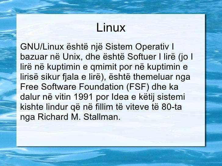 Linux GNU/Linux është një Sistem Operativ I bazuar në Unix, dhe është Softuer I lirë (jo I lirë në kuptimin e qmimit por n...