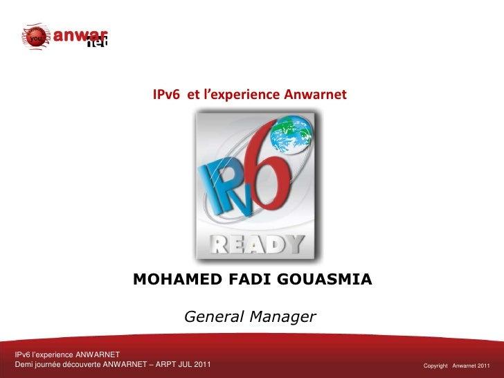 IPv6  et l'experience Anwarnet MOHAMED FADI GOUASMIAGeneral Manager<br />IPv6 l'experience ANWARNET<br />Demi journée déco...