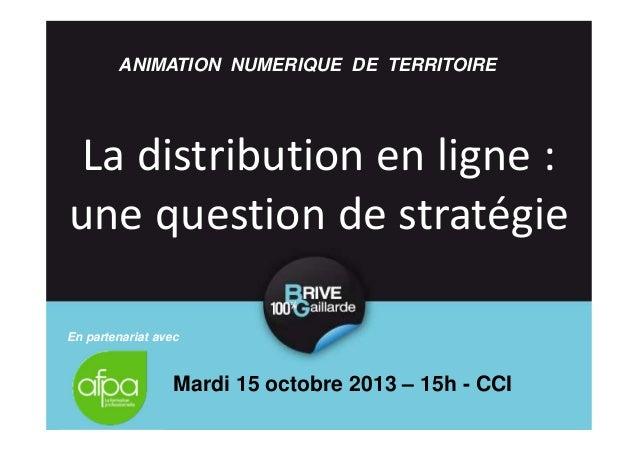 ANIMATION NUMERIQUE DE TERRITOIRE  La distribution en ligne : une question de stratégie En partenariat avec  Mardi 15 octo...