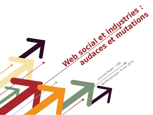 Web social et industries :  audaces et mutations  Laurent Dupin - LWL  BeeNumerique - 6 nov. 2014