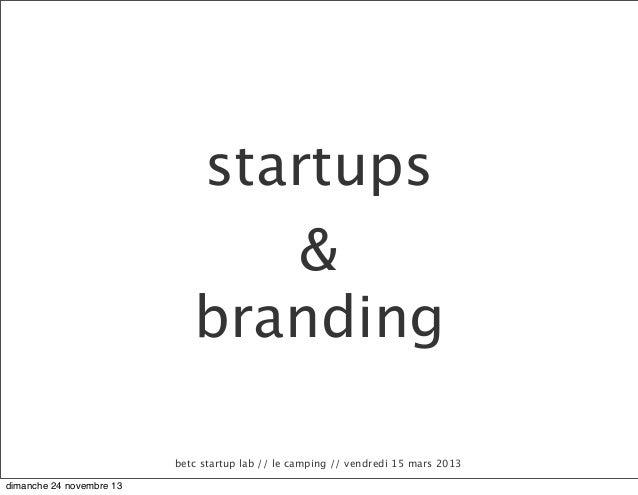 startups & branding betc startup lab // le camping // vendredi 15 mars 2013 dimanche 24 novembre 13