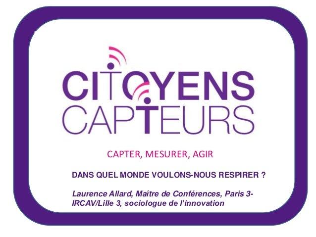CAPTER, MESURER, AGIRDANS QUEL MONDE VOULONS-NOUS RESPIRER ?Laurence Allard, Maître de Conférences, Paris 3-IRCAV/Lille 3,...