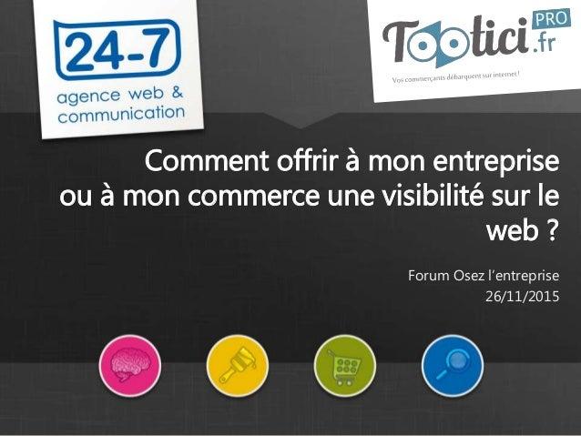 www.24-7.fr Comment offrir à mon entreprise ou à mon commerce une visibilité sur le web ? Forum Osez l'entreprise 26/11/20...