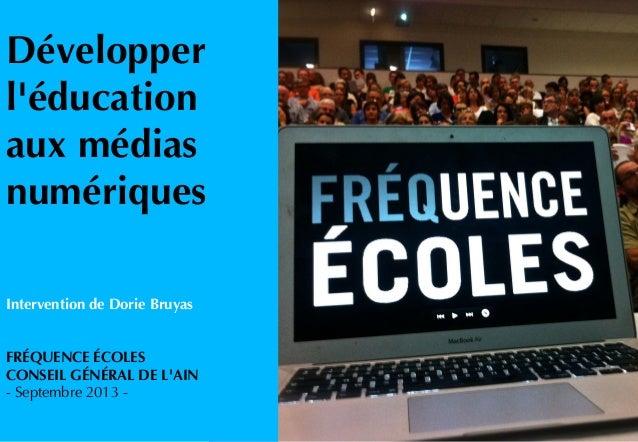 Développer l'éducation aux médias numériques Intervention de Dorie Bruyas FRÉQUENCE ÉCOLES CONSEIL GÉNÉRAL DE L'AIN - Sept...